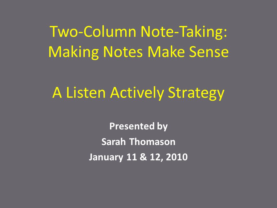 Two-Column Note-Taking: Making Notes Make Sense A Listen Actively Strategy Presented by Sarah Thomason January 11 & 12, 2010