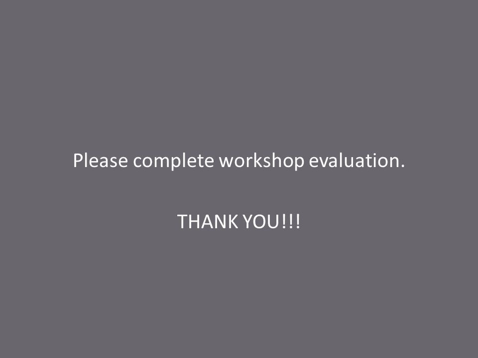 Please complete workshop evaluation. THANK YOU!!!