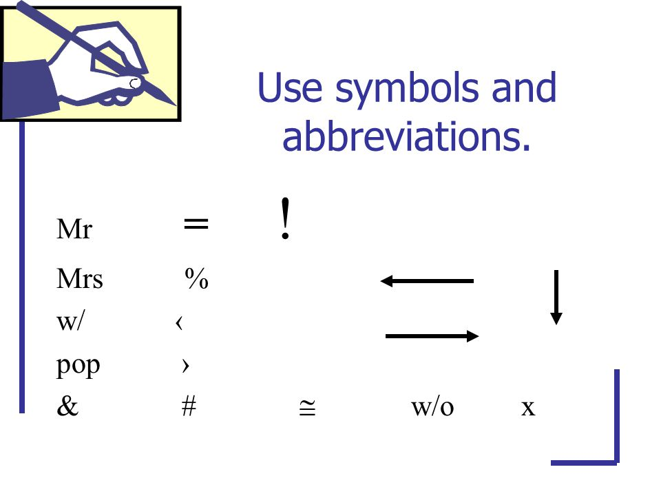 Use symbols and abbreviations. Mr = ! Mrs % w/ ‹ pop › & #  w/o x