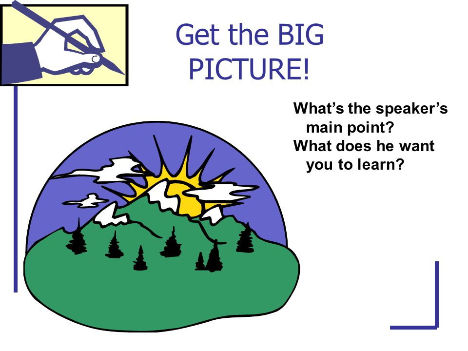 Get the BIG PICTURE! What's the speaker's main point What does he want you to learn