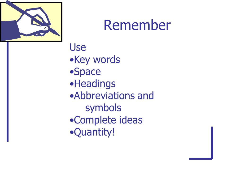 Remember Use Key words Space Headings Abbreviations and symbols Complete ideas Quantity!