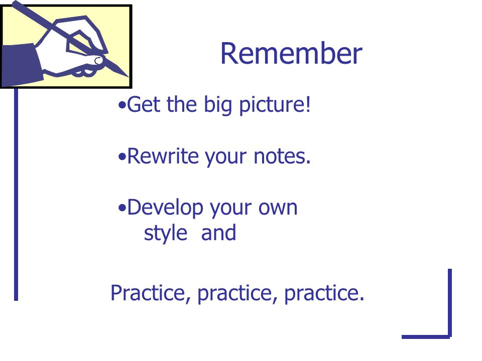 Remember Get the big picture. Rewrite your notes.