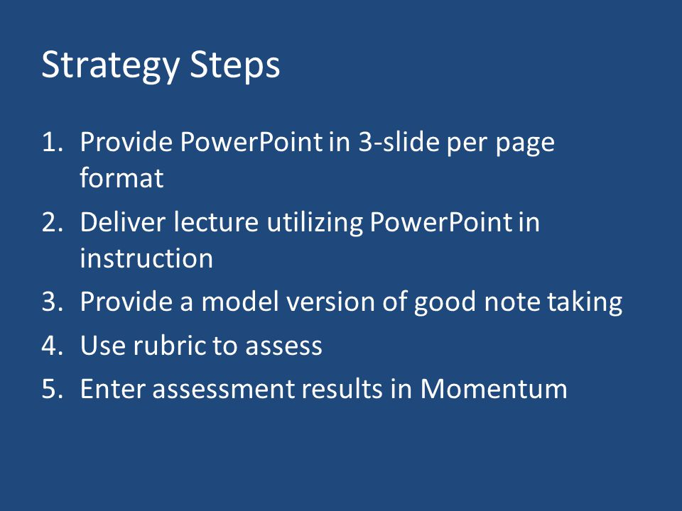 Strategy Steps 1.Provide PowerPoint in 3-slide per page format 2.Deliver lecture utilizing PowerPoint in instruction 3.Provide a model version of good