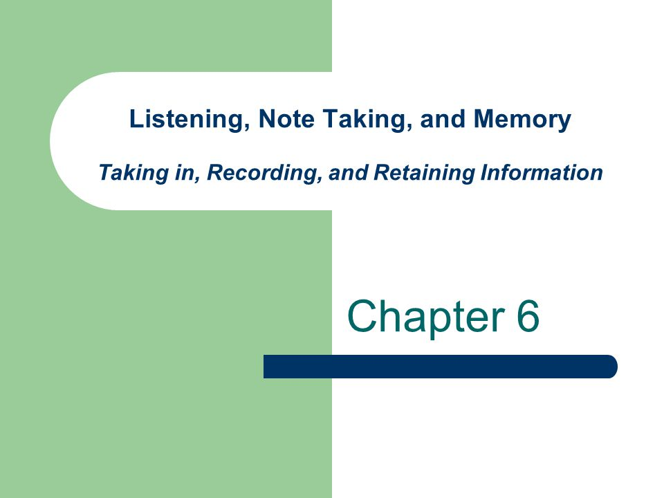 Listening, Note Taking, and Memory Taking in, Recording, and Retaining Information Chapter 6