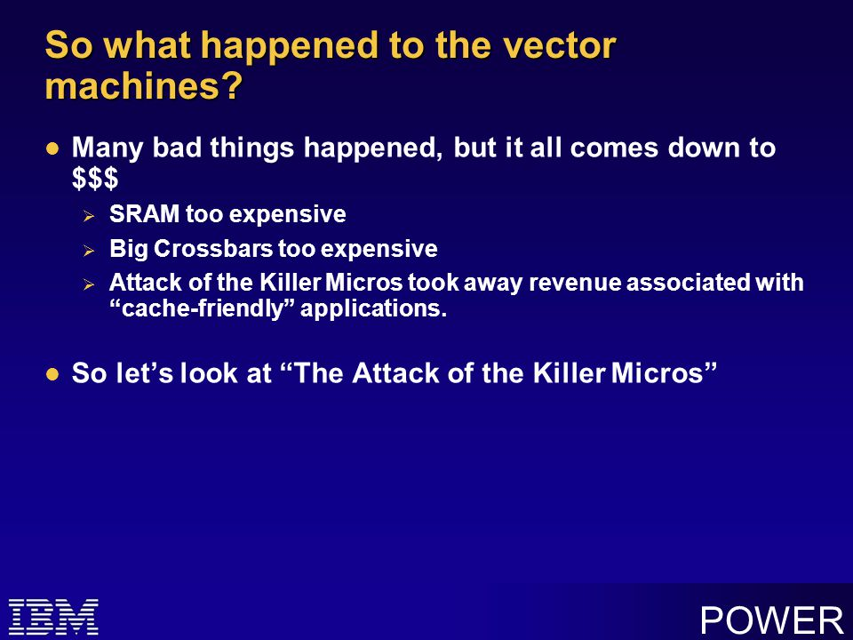 POWER The Attack of the Killer Micros In 1990, HP launched the PA-RISC processors and IBM launched the POWER processors  Inexpensive  Fast floating-point arithmetic  Used small caches  Bandwidth per FLOP was not too bad, but….