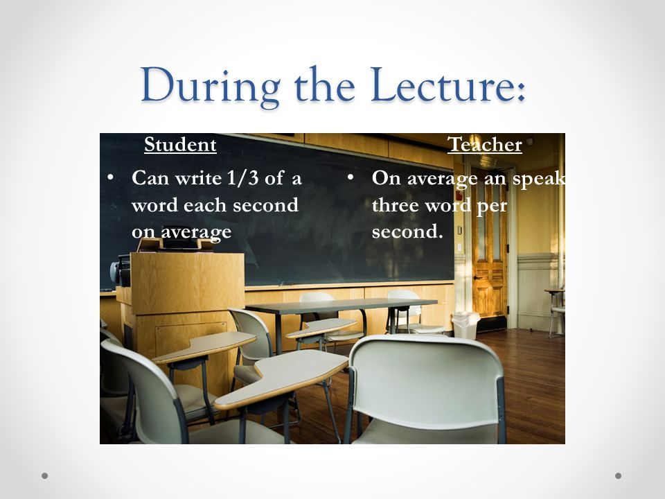 During the Lecture: Student Teacher Can write 1/3 of a word each second on average On average an speak three word per second.
