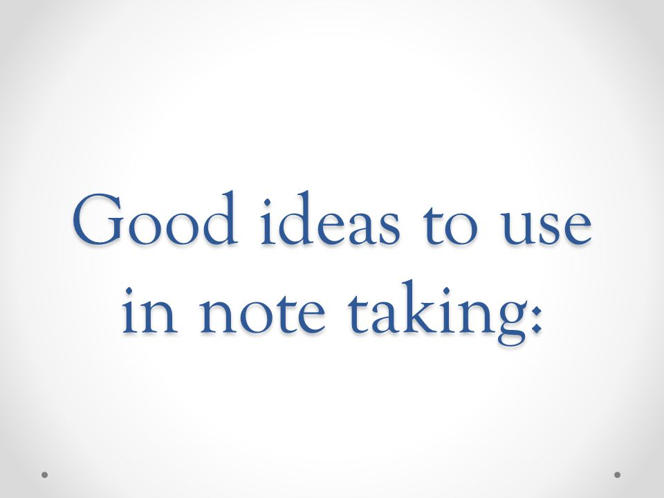 Good ideas to use in note taking:
