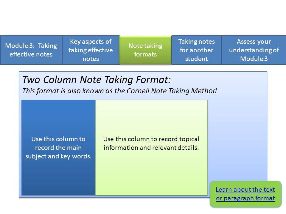 Module 3: Taking effective notes Key aspects of taking effective notes Two Column Note Taking Format: This format is also known as the Cornell Note Taking Method 1.Divide each page into 2 side by side columns.