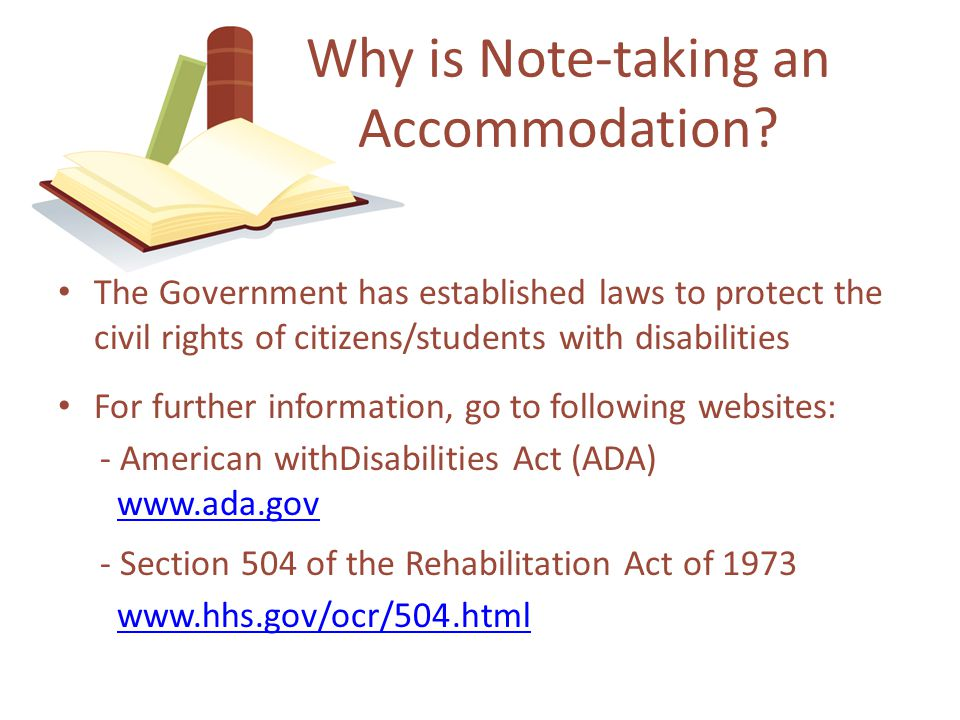 The Government has established laws to protect the civil rights of citizens/students with disabilities For further information, go to following websites: - American withDisabilities Act (ADA)   - Section 504 of the Rehabilitation Act of Why is Note-taking an Accommodation