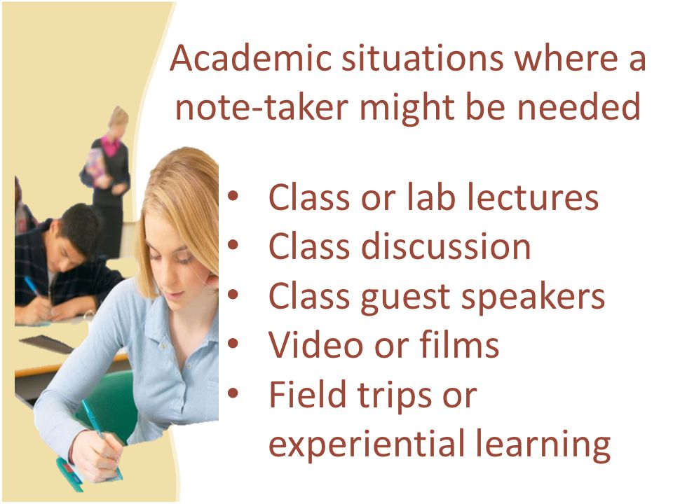 Academic situations where a note-taker might be needed Class or lab lectures Class discussion Class guest speakers Video or films Field trips or experiential learning