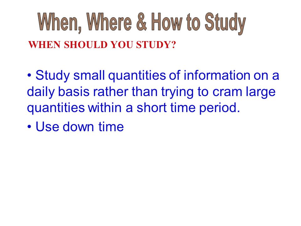Study small quantities of information on a daily basis rather than trying to cram large quantities within a short time period. Use down time WHEN SHOU