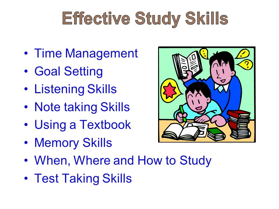 Time Management Goal Setting Listening Skills Note taking Skills Using a Textbook Memory Skills When, Where and How to Study Test Taking Skills