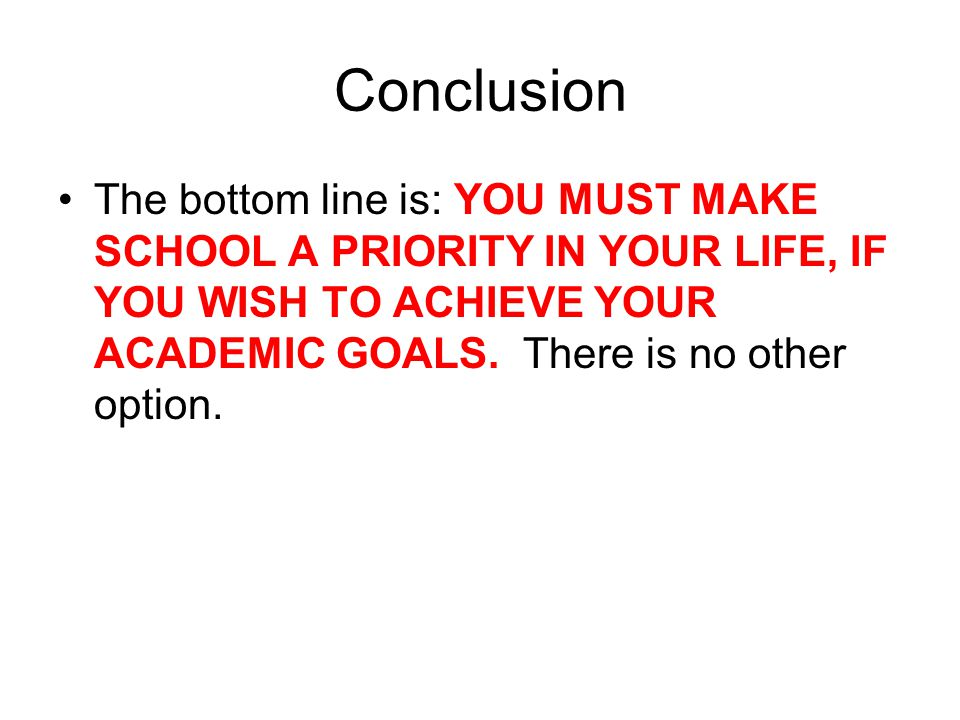 Conclusion The bottom line is: YOU MUST MAKE SCHOOL A PRIORITY IN YOUR LIFE, IF YOU WISH TO ACHIEVE YOUR ACADEMIC GOALS. There is no other option.