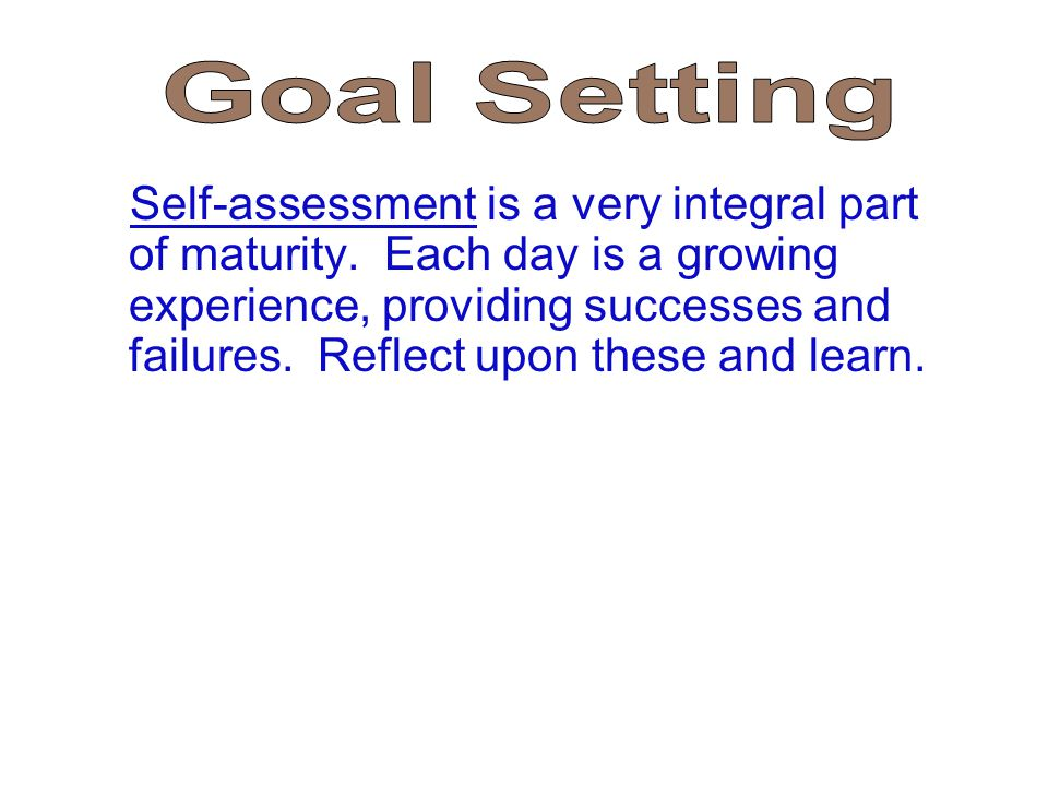 Self-assessment is a very integral part of maturity. Each day is a growing experience, providing successes and failures. Reflect upon these and learn.