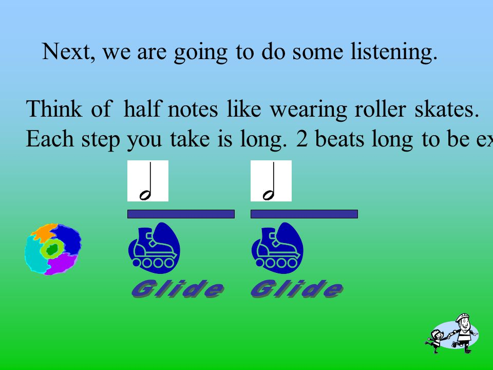 Next, we are going to do some listening.Think of half notes like wearing roller skates.