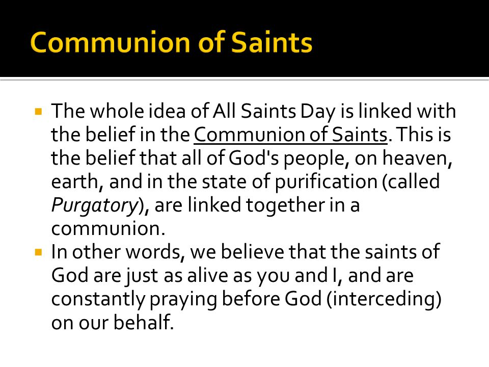  The whole idea of All Saints Day is linked with the belief in the Communion of Saints. This is the belief that all of God's people, on heaven, earth
