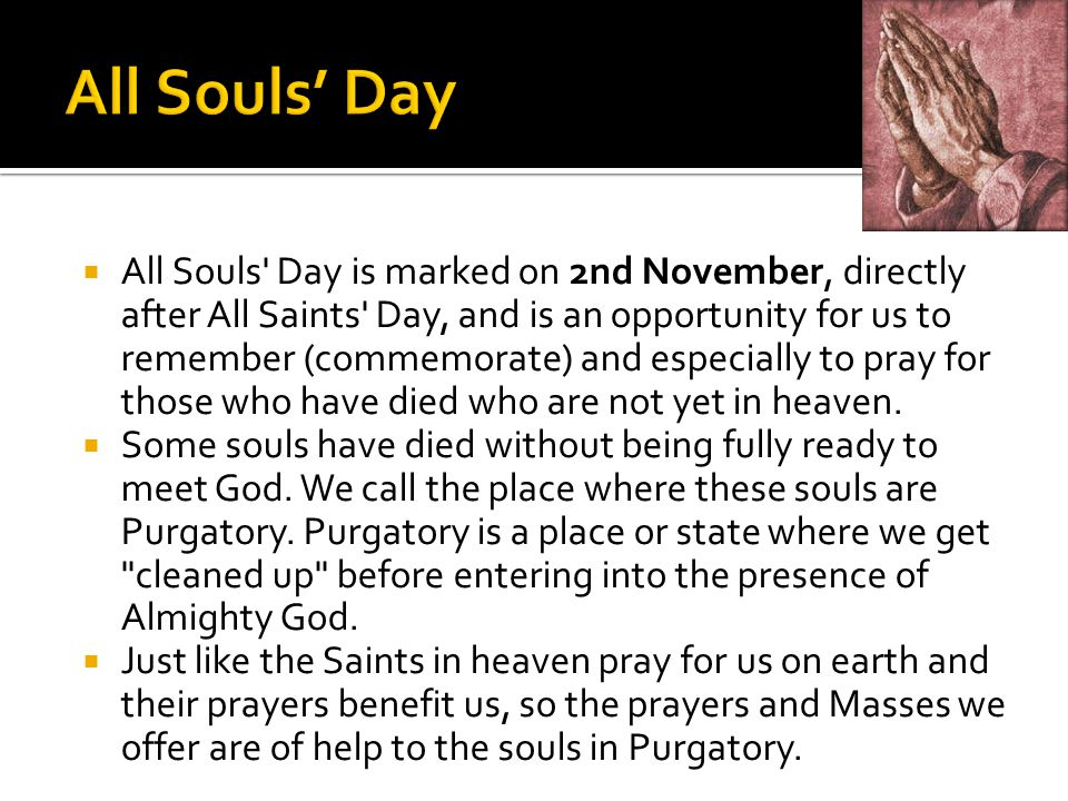  All Souls' Day is marked on 2nd November, directly after All Saints' Day, and is an opportunity for us to remember (commemorate) and especially to p