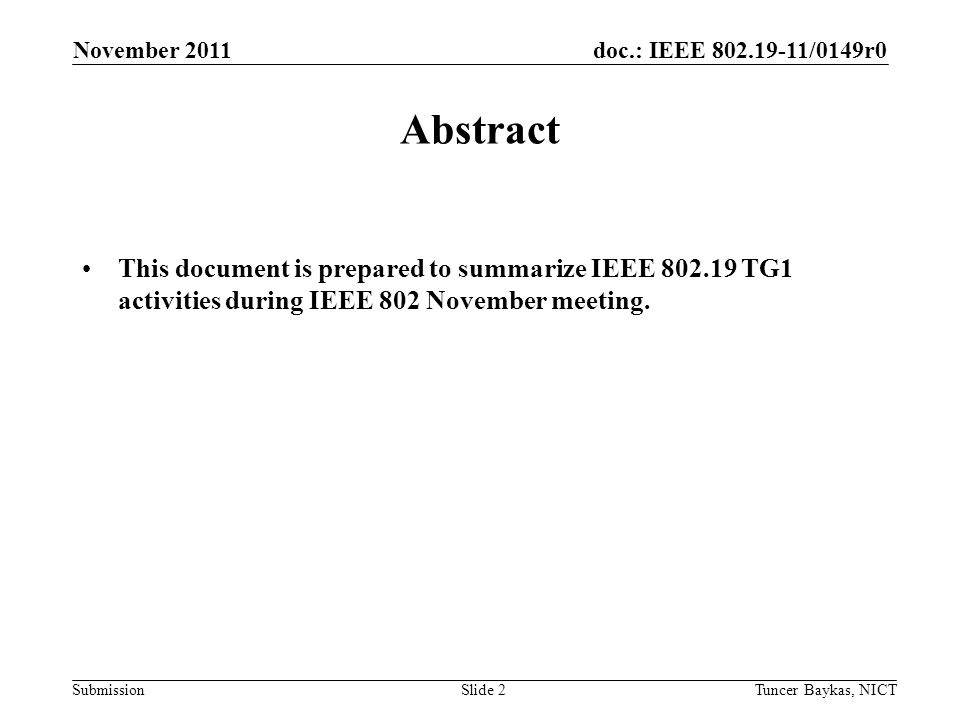 doc.: IEEE /0149r0 Submission November 2011 Tuncer Baykas, NICTSlide 2 Abstract This document is prepared to summarize IEEE TG1 activities during IEEE 802 November meeting.