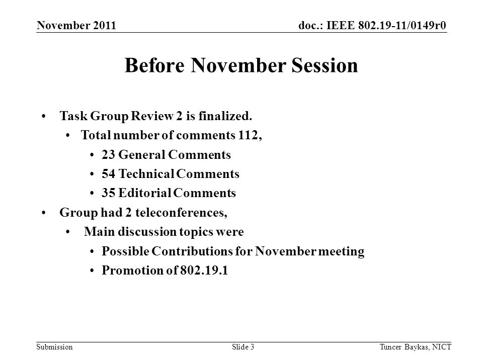 doc.: IEEE /0149r0 Submission November 2011 Tuncer Baykas, NICTSlide 3 Before November Session Task Group Review 2 is finalized.