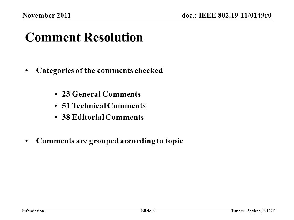 doc.: IEEE /0149r0 Submission November 2011 Tuncer Baykas, NICTSlide 5 Comment Resolution Categories of the comments checked 23 General Comments 51 Technical Comments 38 Editorial Comments Comments are grouped according to topic
