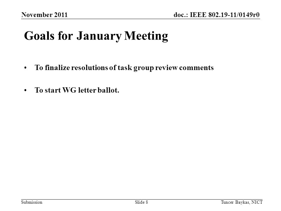doc.: IEEE /0149r0 Submission November 2011 Tuncer Baykas, NICTSlide 8 Goals for January Meeting To finalize resolutions of task group review comments To start WG letter ballot.