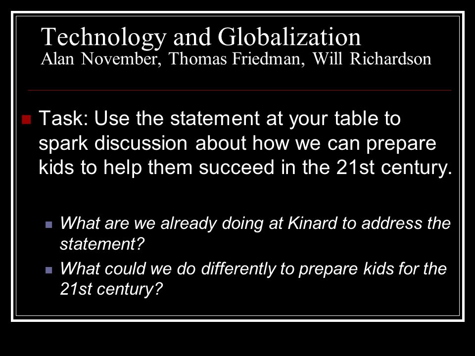 Technology and Globalization Alan November, Thomas Friedman, Will Richardson Task: Use the statement at your table to spark discussion about how we can prepare kids to help them succeed in the 21st century.
