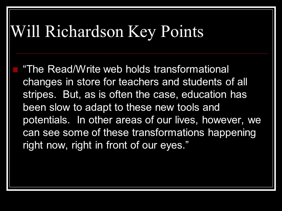 Will Richardson Key Points The Read/Write web holds transformational changes in store for teachers and students of all stripes.