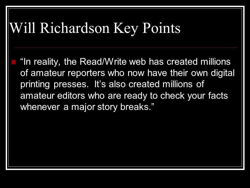 """Will Richardson Key Points """"In reality, the Read/Write web has created millions of amateur reporters who now have their own digital printing presses."""