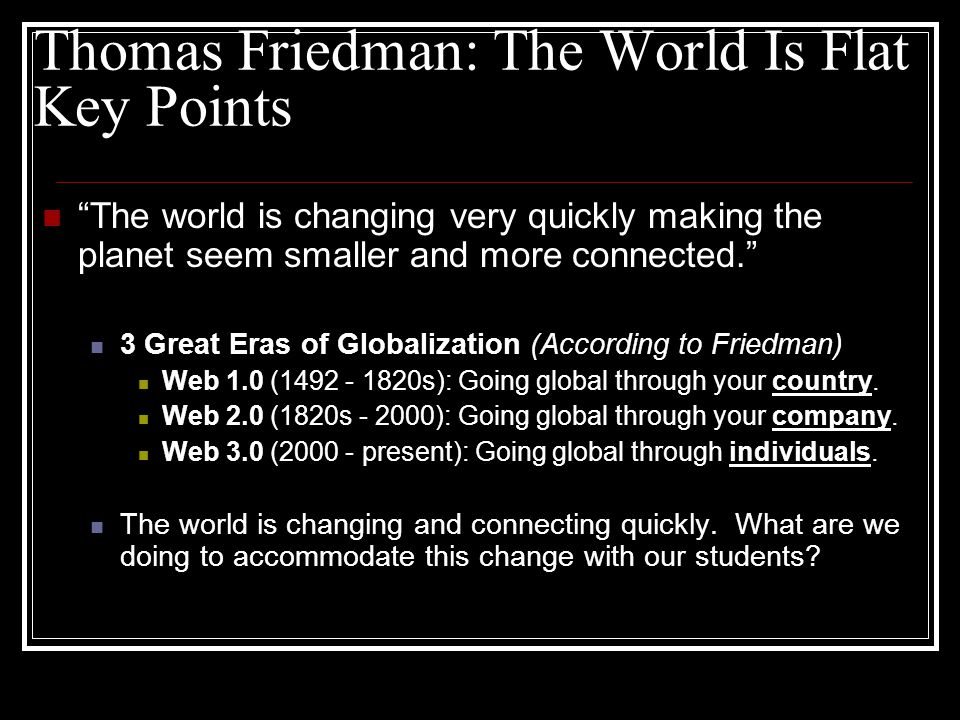 Thomas Friedman: The World Is Flat Key Points The world is changing very quickly making the planet seem smaller and more connected. 3 Great Eras of Globalization (According to Friedman) Web 1.0 (1492 - 1820s): Going global through your country.