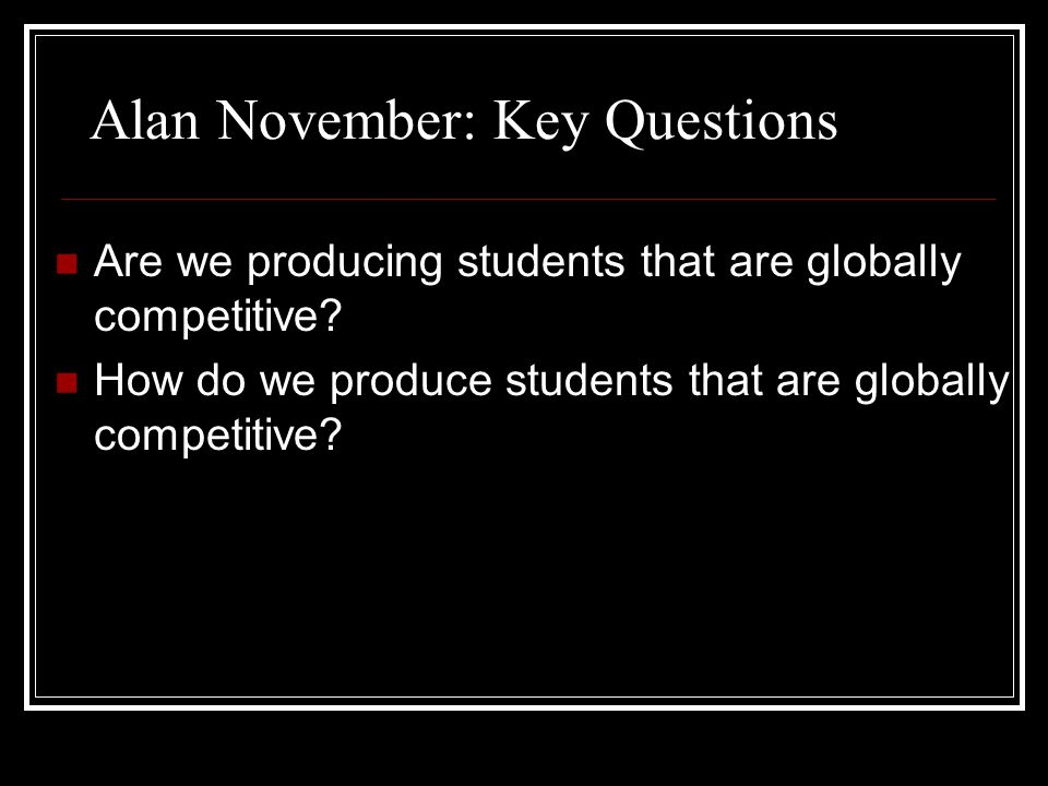 Alan November: Key Questions Are we producing students that are globally competitive? How do we produce students that are globally competitive?