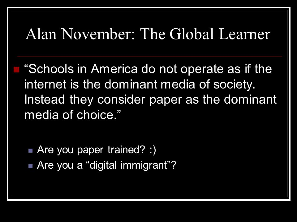Alan November: The Global Learner Stop worrying about your school being the center of learning.