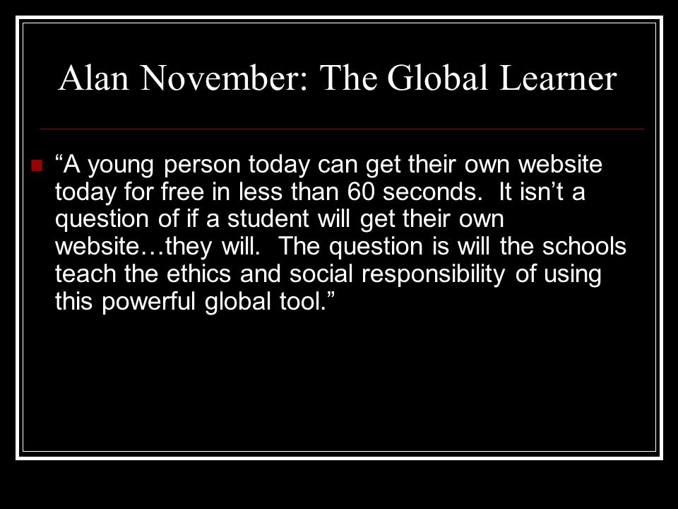 Alan November: The Global Learner A young person today can get their own website today for free in less than 60 seconds.