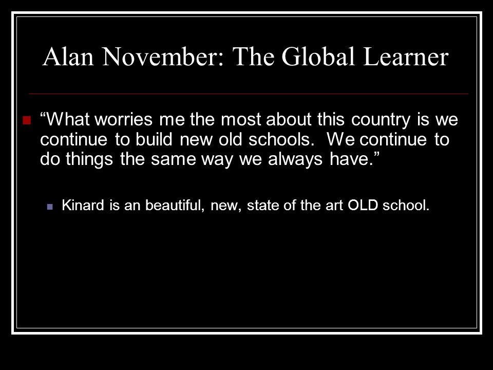 """Alan November: The Global Learner """"What worries me the most about this country is we continue to build new old schools. We continue to do things the s"""