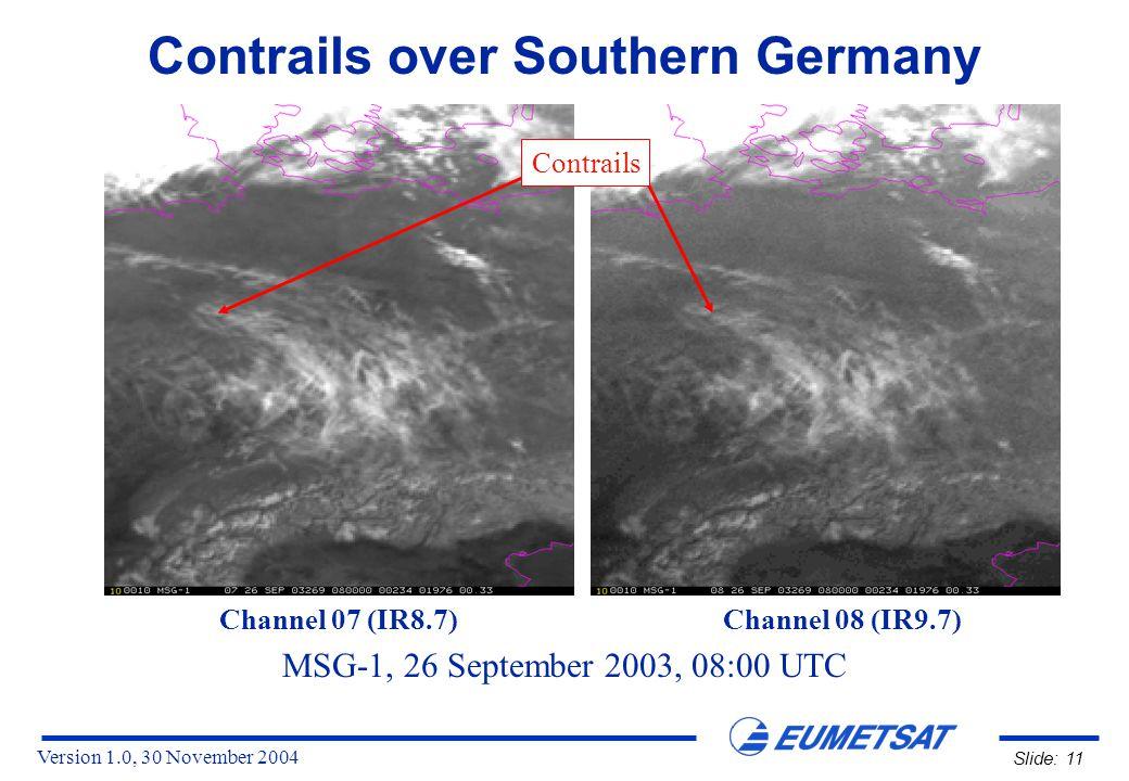 Version 1.0, 30 November 2004 Slide: 11 Contrails over Southern Germany MSG-1, 26 September 2003, 08:00 UTC Channel 07 (IR8.7) Channel 08 (IR9.7) Contrails