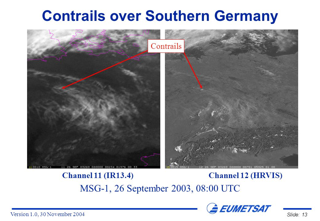 Version 1.0, 30 November 2004 Slide: 13 Contrails over Southern Germany MSG-1, 26 September 2003, 08:00 UTC Channel 11 (IR13.4) Channel 12 (HRVIS) Contrails