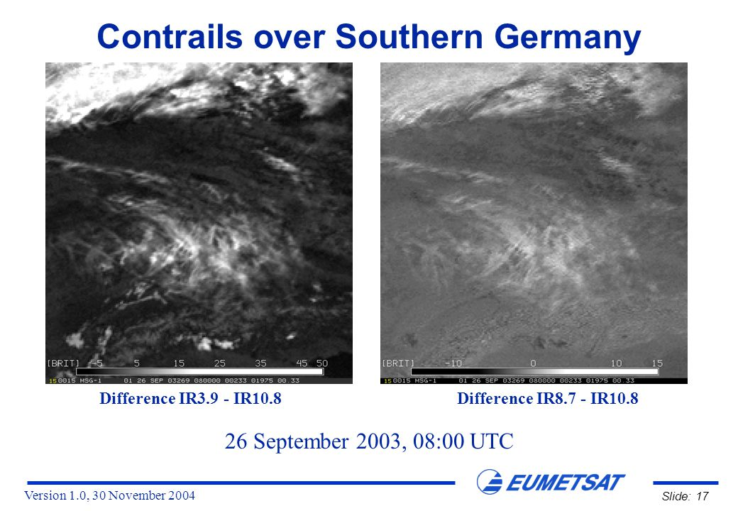 Version 1.0, 30 November 2004 Slide: 17 Contrails over Southern Germany 26 September 2003, 08:00 UTC Difference IR3.9 - IR10.8 Difference IR8.7 - IR10.8