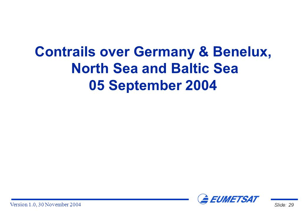Version 1.0, 30 November 2004 Slide: 29 Contrails over Germany & Benelux, North Sea and Baltic Sea 05 September 2004