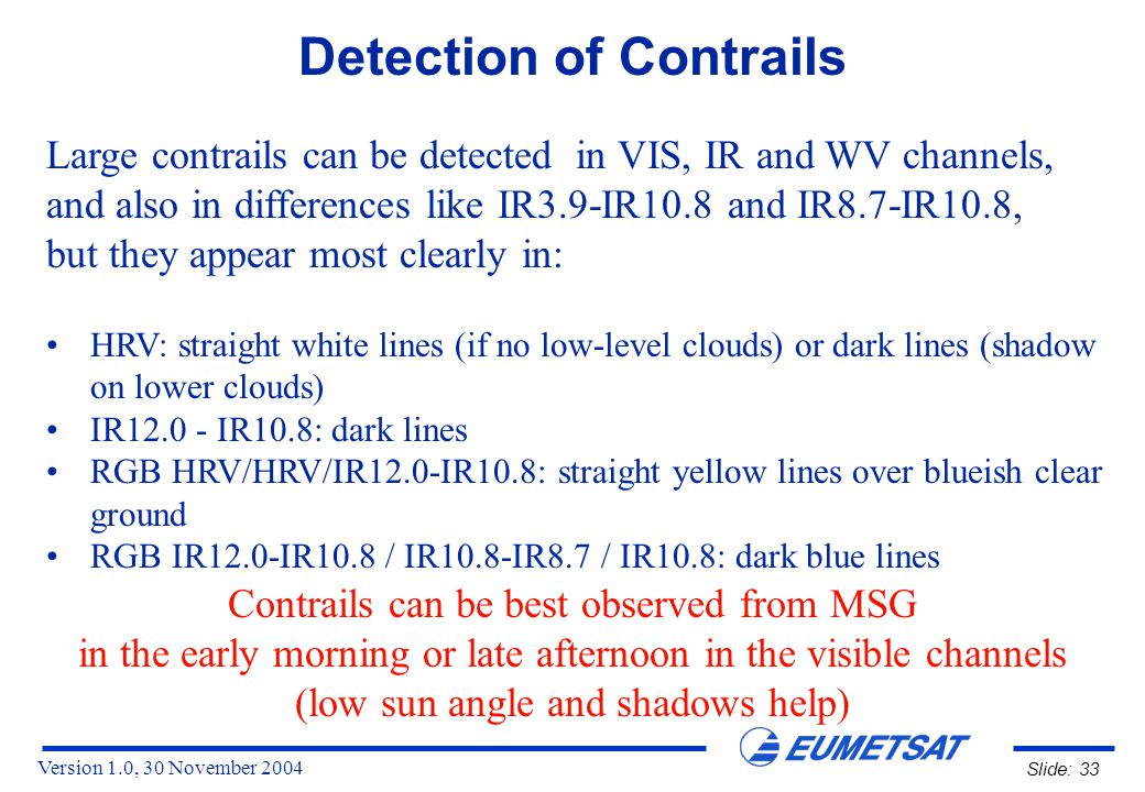 Version 1.0, 30 November 2004 Slide: 33 Detection of Contrails HRV: straight white lines (if no low-level clouds) or dark lines (shadow on lower clouds) IR12.0 - IR10.8: dark lines RGB HRV/HRV/IR12.0-IR10.8: straight yellow lines over blueish clear ground RGB IR12.0-IR10.8 / IR10.8-IR8.7 / IR10.8: dark blue lines Large contrails can be detected in VIS, IR and WV channels, and also in differences like IR3.9-IR10.8 and IR8.7-IR10.8, but they appear most clearly in: Contrails can be best observed from MSG in the early morning or late afternoon in the visible channels (low sun angle and shadows help)