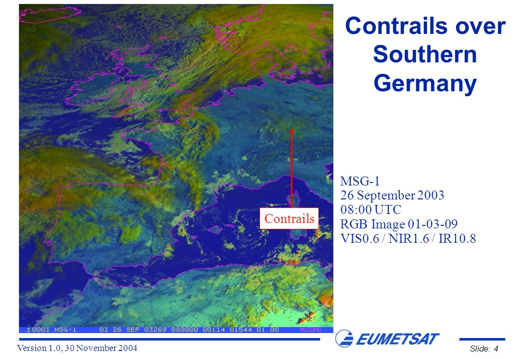 Version 1.0, 30 November 2004 Slide: 15 Contrails over Southern Germany MSG-1 26 September 2003 09:00 UTC Channel 03 (NIR1.6) Click on the icon to see the animation (09:00 - 12:00 UTC, AVI, 2544 KB) !
