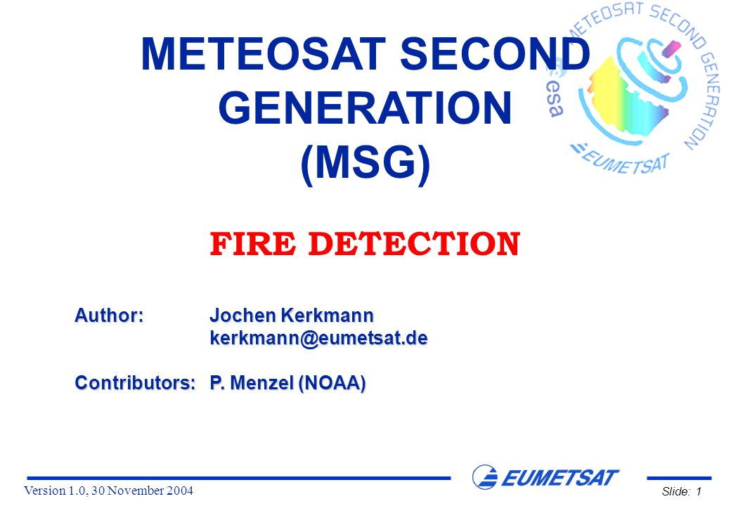Version 1.0, 30 November 2004 Slide: 1 METEOSAT SECOND GENERATION (MSG) FIRE DETECTION Author:Jochen Kerkmann kerkmann@eumetsat.de Contributors:P.