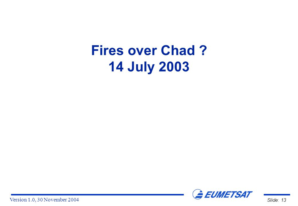 Version 1.0, 30 November 2004 Slide: 13 Fires over Chad 14 July 2003