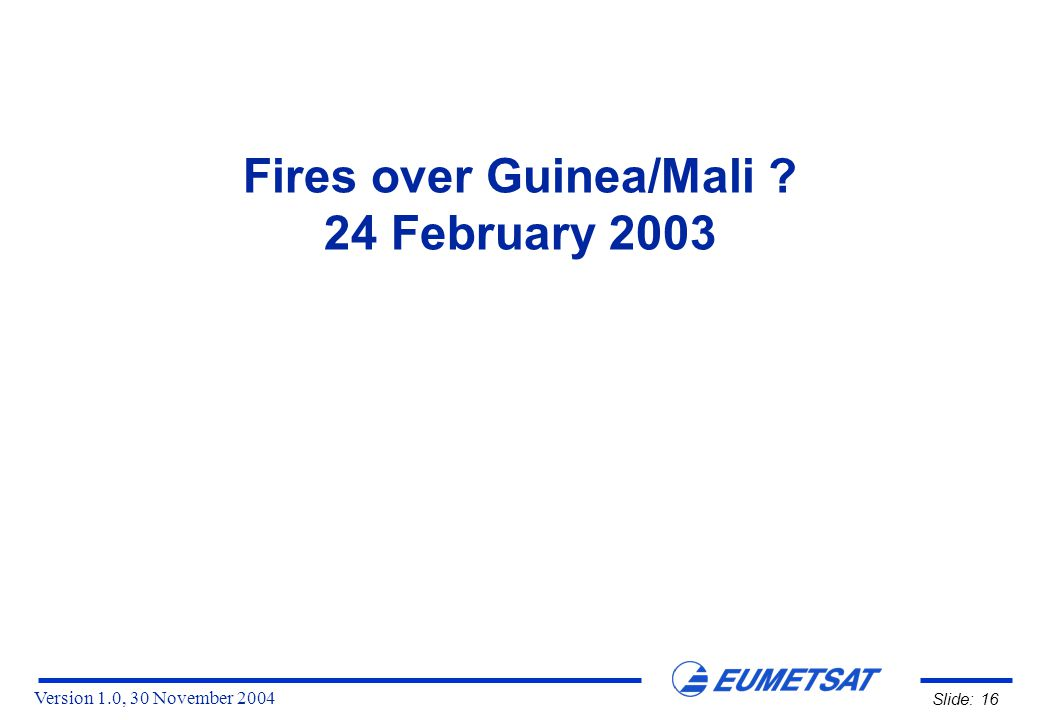 Version 1.0, 30 November 2004 Slide: 16 Fires over Guinea/Mali 24 February 2003