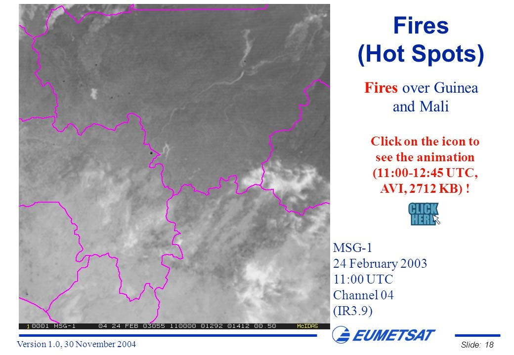 Version 1.0, 30 November 2004 Slide: 18 Fires (Hot Spots) Fires over Guinea and Mali MSG-1 24 February 2003 11:00 UTC Channel 04 (IR3.9) Click on the icon to see the animation (11:00-12:45 UTC, AVI, 2712 KB) !