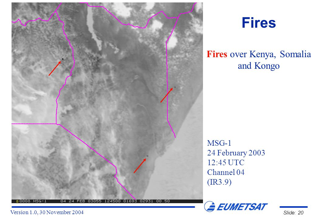 Version 1.0, 30 November 2004 Slide: 20 Fires Fires over Kenya, Somalia and Kongo MSG-1 24 February 2003 12:45 UTC Channel 04 (IR3.9)