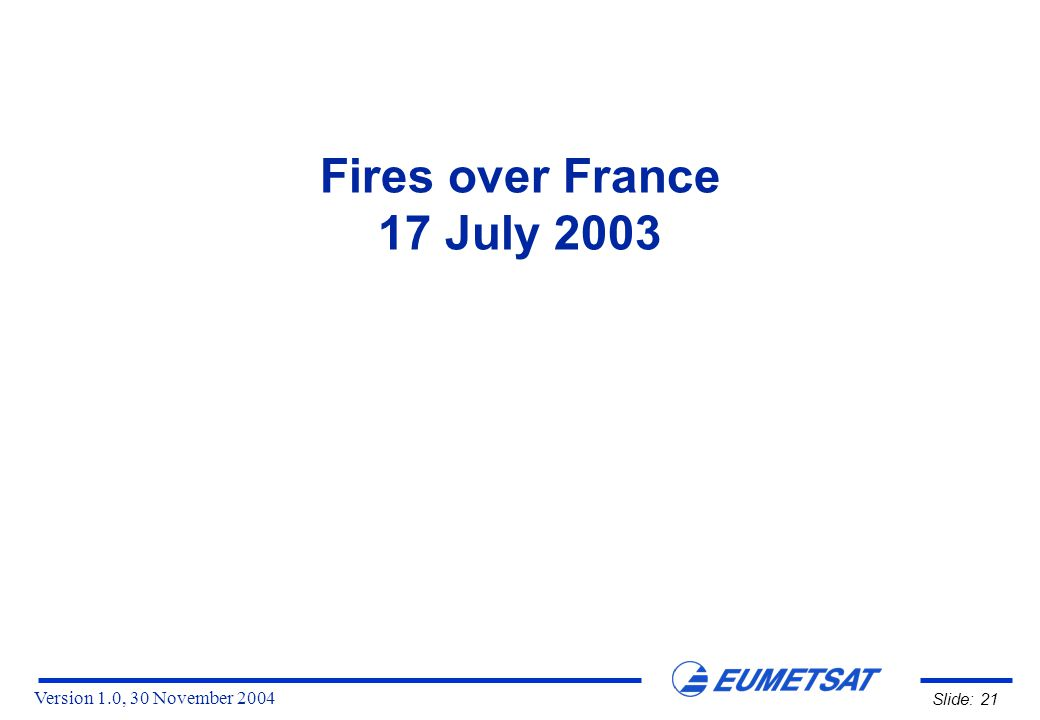 Version 1.0, 30 November 2004 Slide: 21 Fires over France 17 July 2003