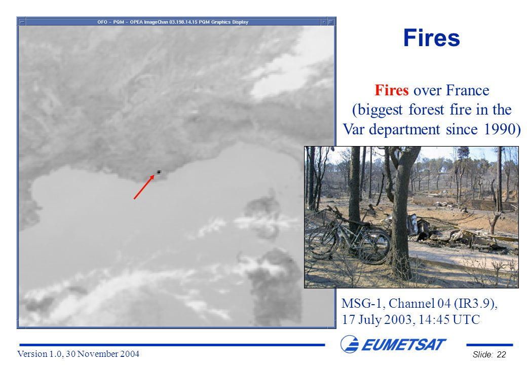 Version 1.0, 30 November 2004 Slide: 22 Fires Fires over France (biggest forest fire in the Var department since 1990) MSG-1, Channel 04 (IR3.9), 17 July 2003, 14:45 UTC