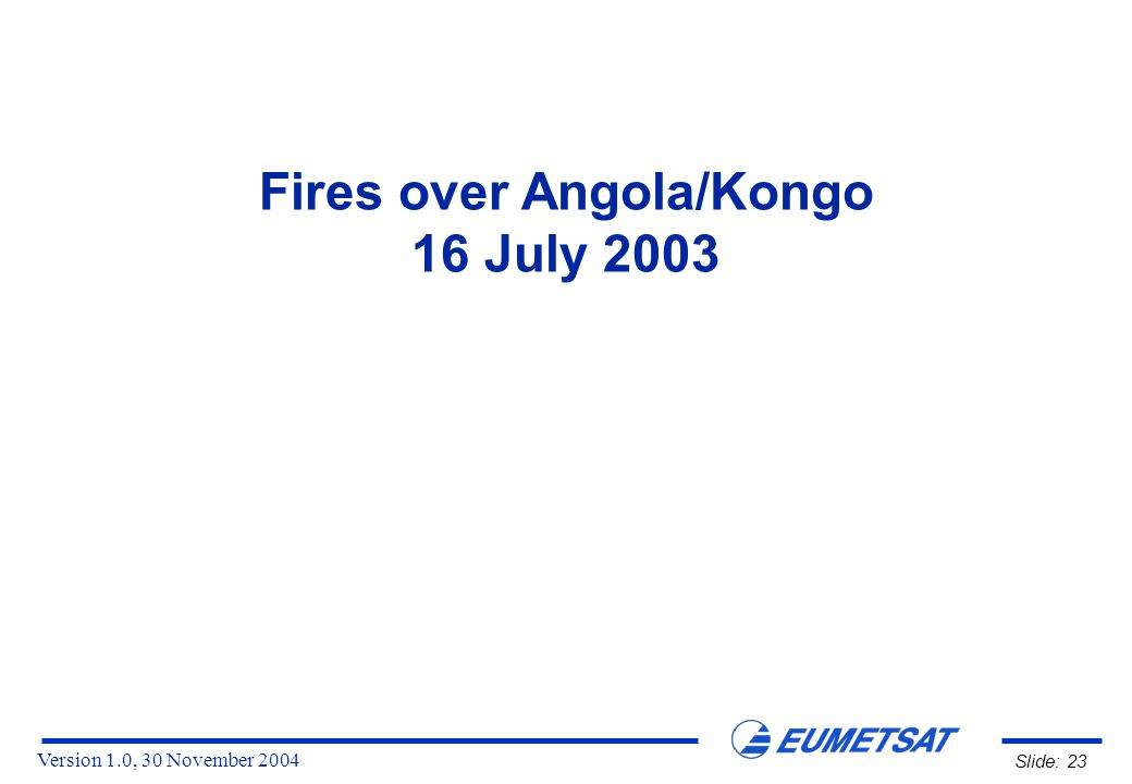Version 1.0, 30 November 2004 Slide: 23 Fires over Angola/Kongo 16 July 2003