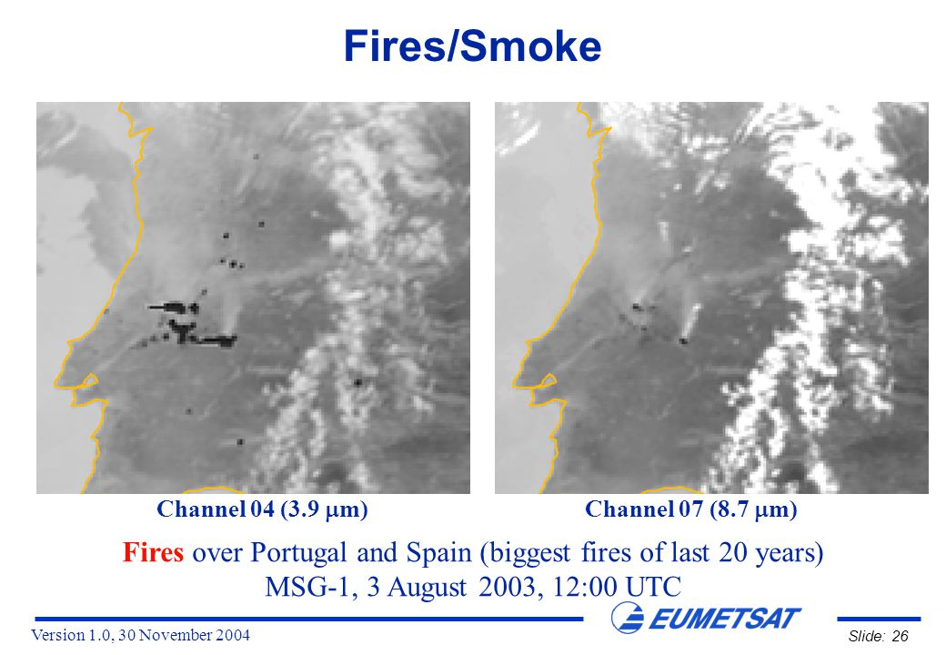 Version 1.0, 30 November 2004 Slide: 26 Fires/Smoke Fires over Portugal and Spain (biggest fires of last 20 years) MSG-1, 3 August 2003, 12:00 UTC Channel 04 (3.9  m) Channel 07 (8.7  m)