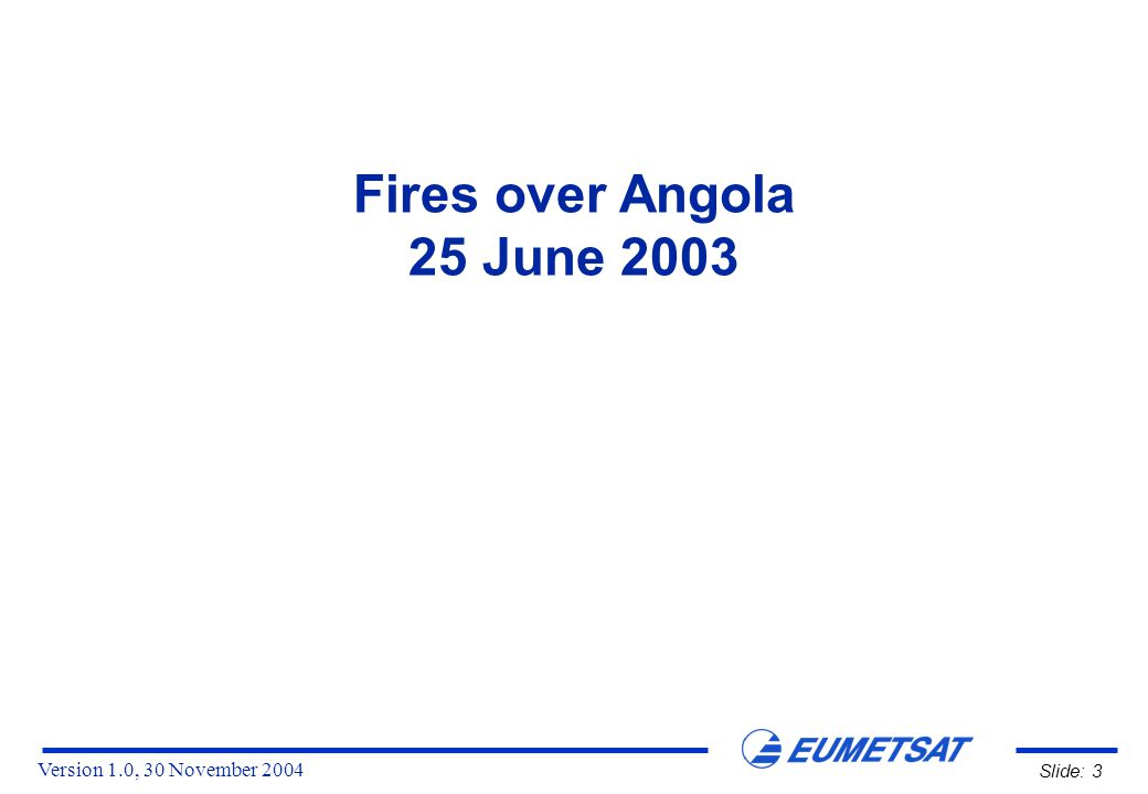 Version 1.0, 30 November 2004 Slide: 3 Fires over Angola 25 June 2003
