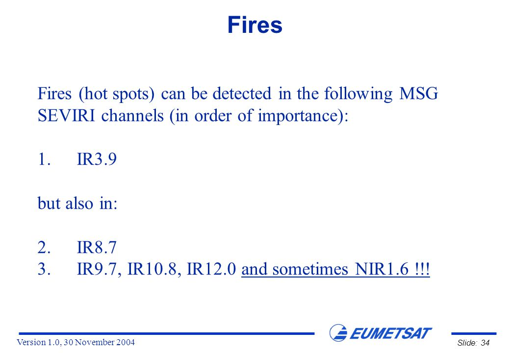 Version 1.0, 30 November 2004 Slide: 34 Fires Fires (hot spots) can be detected in the following MSG SEVIRI channels (in order of importance): 1.IR3.9 but also in: 2.IR8.7 3.IR9.7, IR10.8, IR12.0 and sometimes NIR1.6 !!!